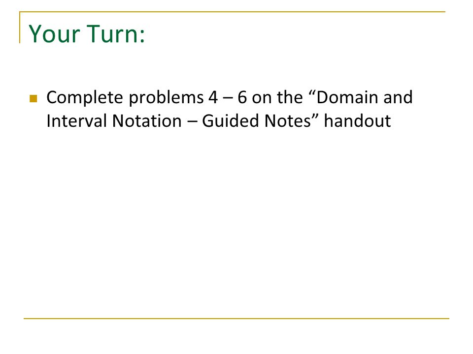 Your Turn: Complete problems 4 – 6 on the Domain and Interval Notation – Guided Notes handout