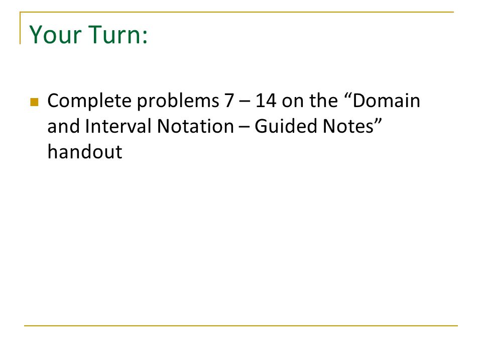 Your Turn: Complete problems 7 – 14 on the Domain and Interval Notation – Guided Notes handout