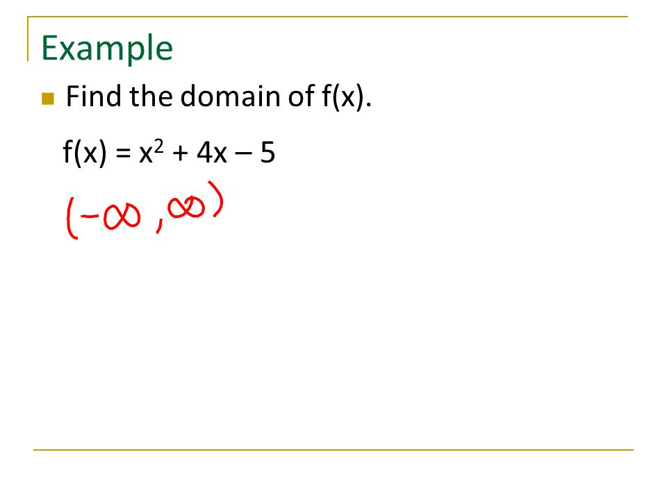 Example Find the domain of f(x). f(x) = x2 + 4x – 5