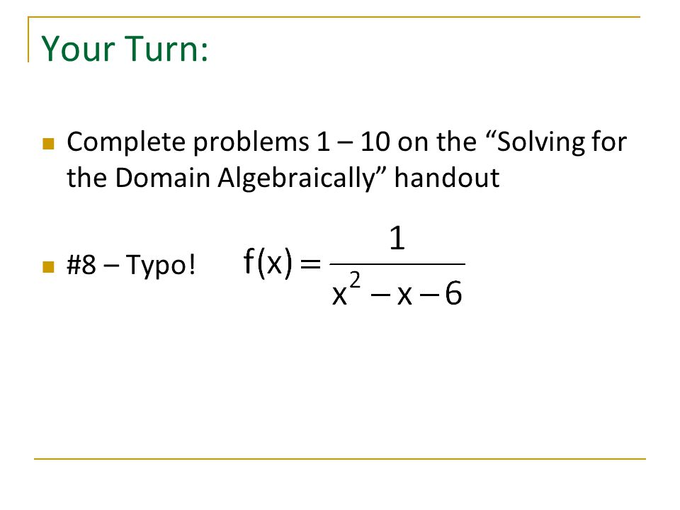 Your Turn: Complete problems 1 – 10 on the Solving for the Domain Algebraically handout.