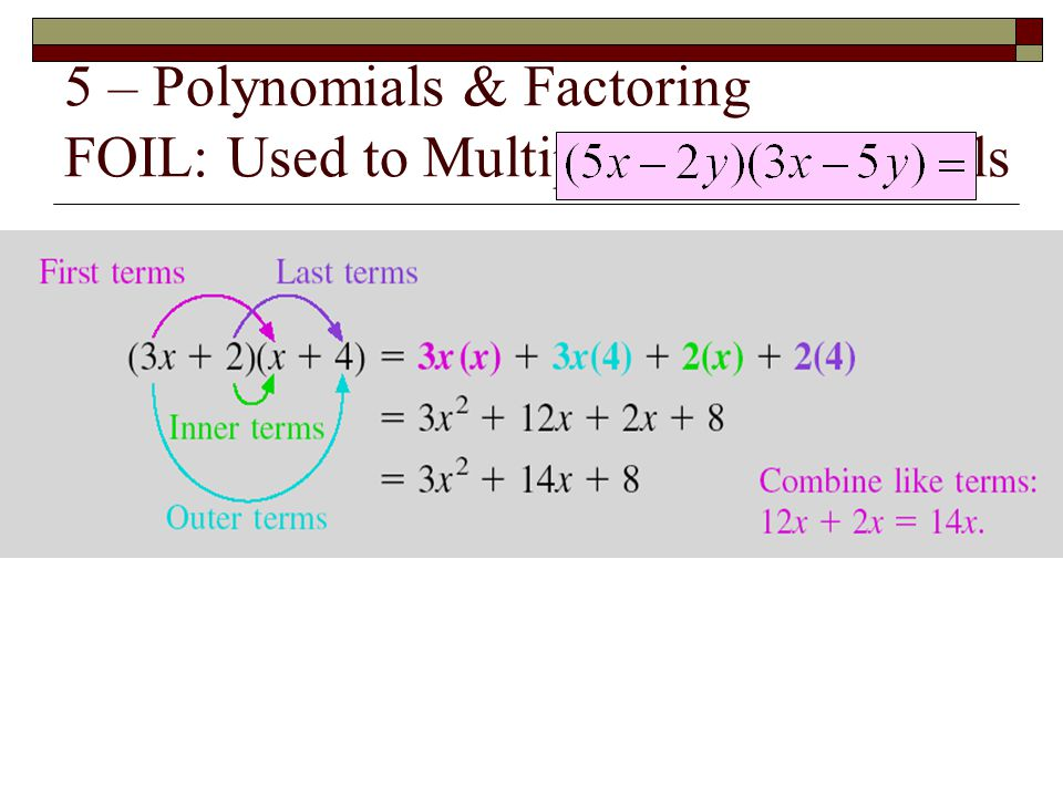 5 – Polynomials & Factoring FOIL: Used to Multiply Two Binomials
