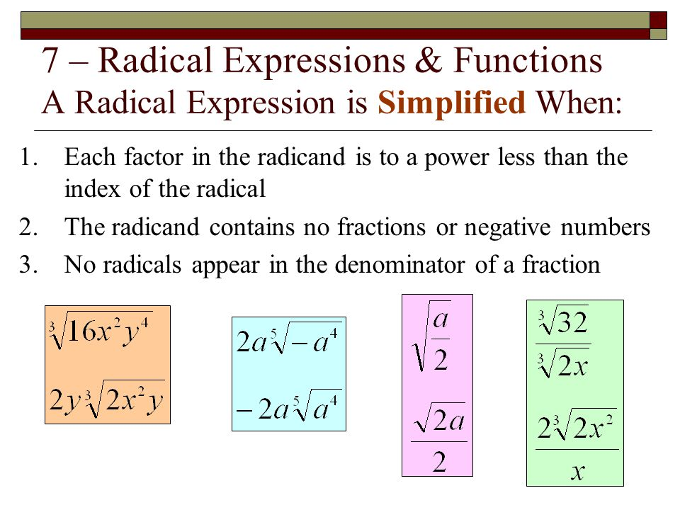 7 – Radical Expressions & Functions A Radical Expression is Simplified When: