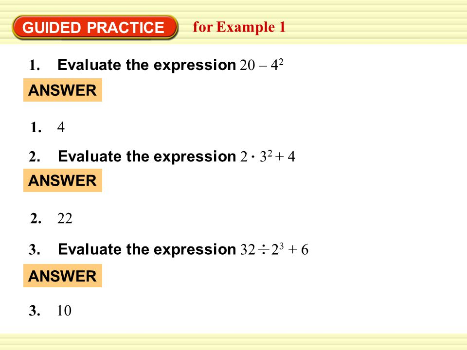 GUIDED PRACTICE for Example 1. 1. Evaluate the expression 20 – 42. ANSWER. 1. 4. 2. Evaluate the expression 2 32 + 4.