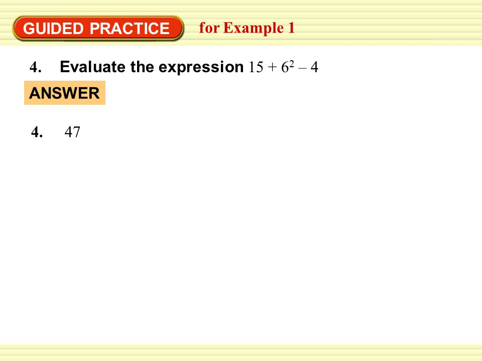 GUIDED PRACTICE for Example 1 4. Evaluate the expression 15 + 62 – 4 ANSWER 4. 47