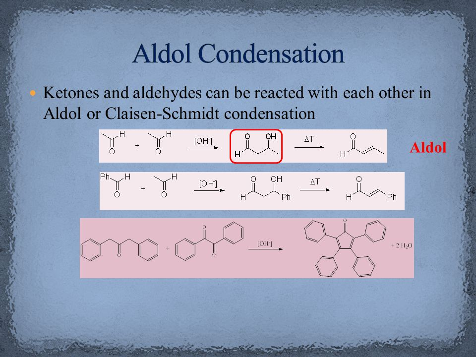 Aldol Condensation Ketones and aldehydes can be reacted with each other in Aldol or Claisen-Schmidt condensation.