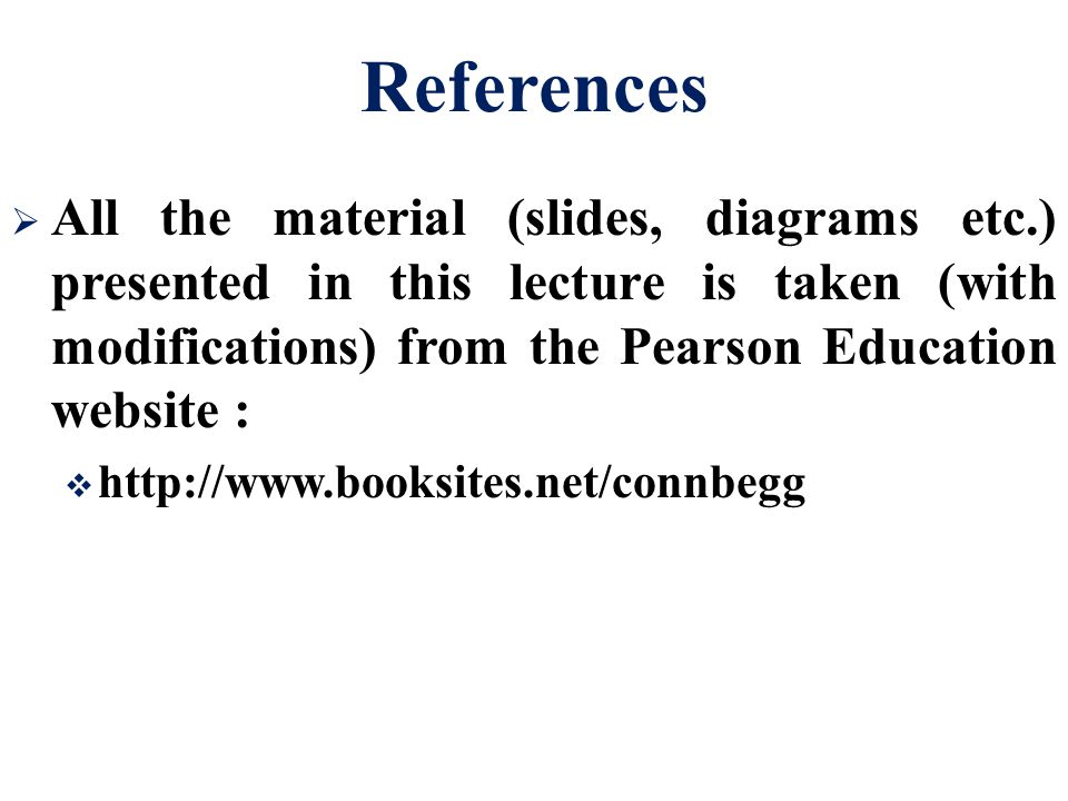 References All the material (slides, diagrams etc.) presented in this lecture is taken (with modifications) from the Pearson Education website :