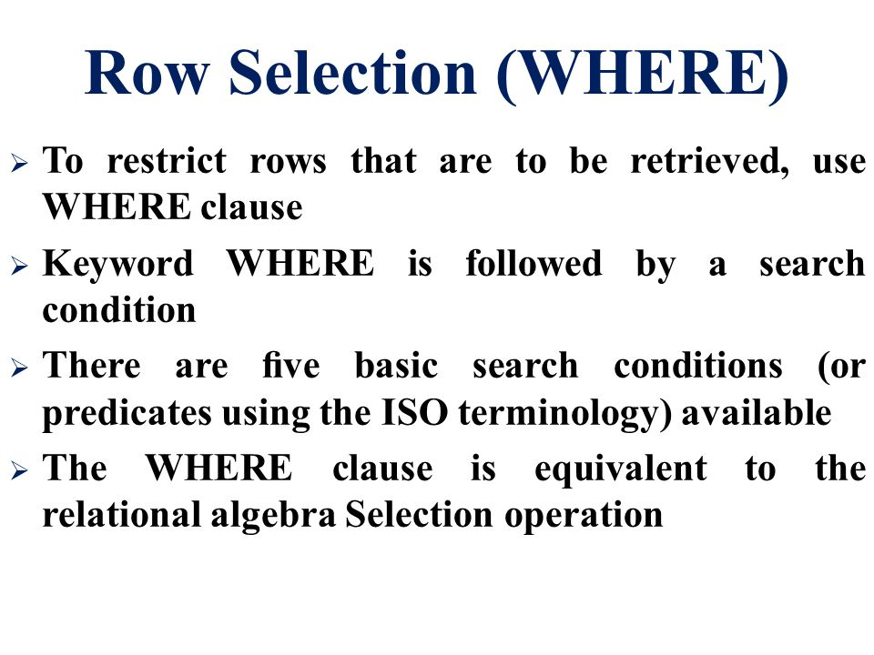 Row Selection (WHERE) To restrict rows that are to be retrieved, use WHERE clause. Keyword WHERE is followed by a search condition.