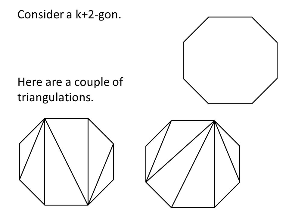 Consider a k+2-gon. Here are a couple of triangulations.