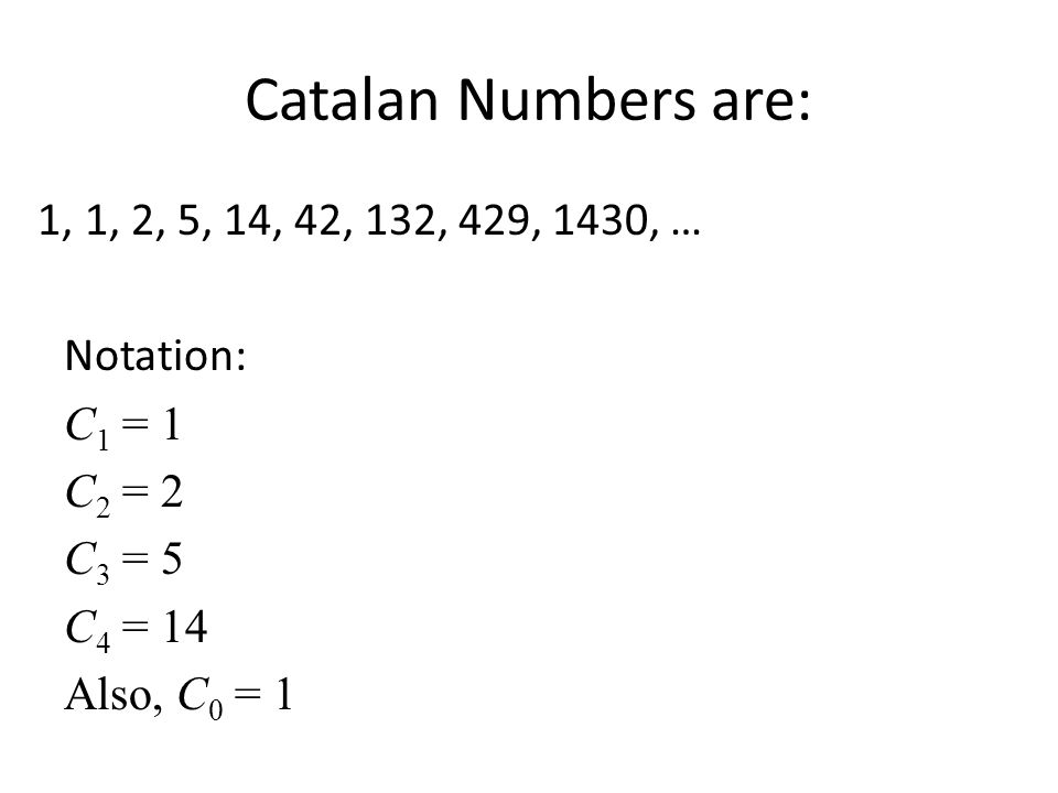 Catalan Numbers are: 1, 1, 2, 5, 14, 42, 132, 429, 1430, … Notation: C1 = 1 C2 = 2 C3 = 5 C4 = 14 Also, C0 = 1