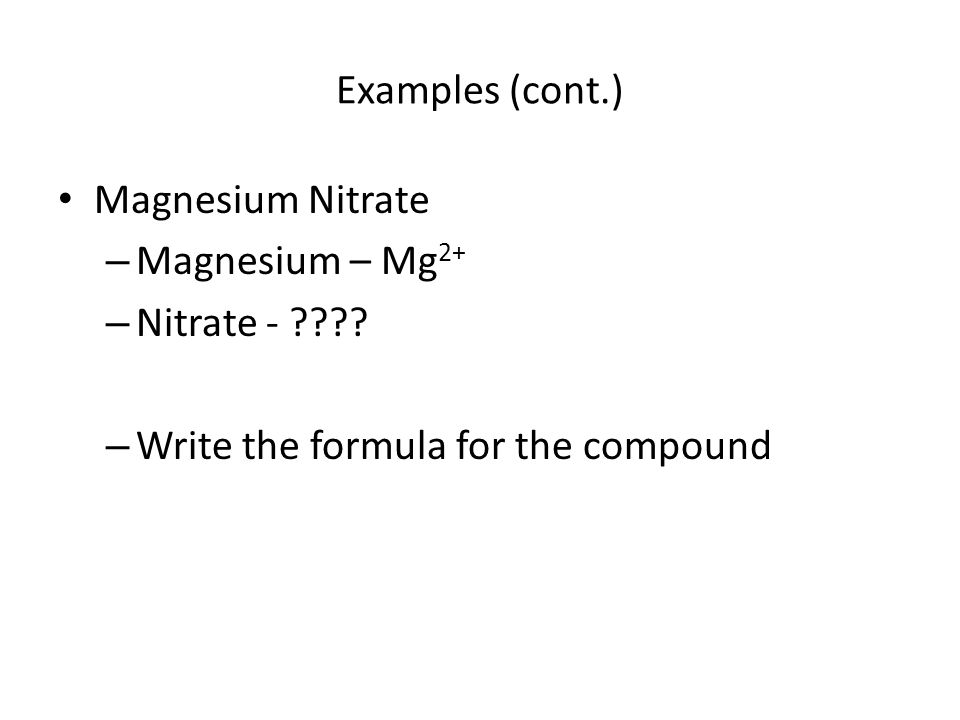 Examples (cont.) Magnesium Nitrate. Magnesium – Mg2+ Nitrate - .