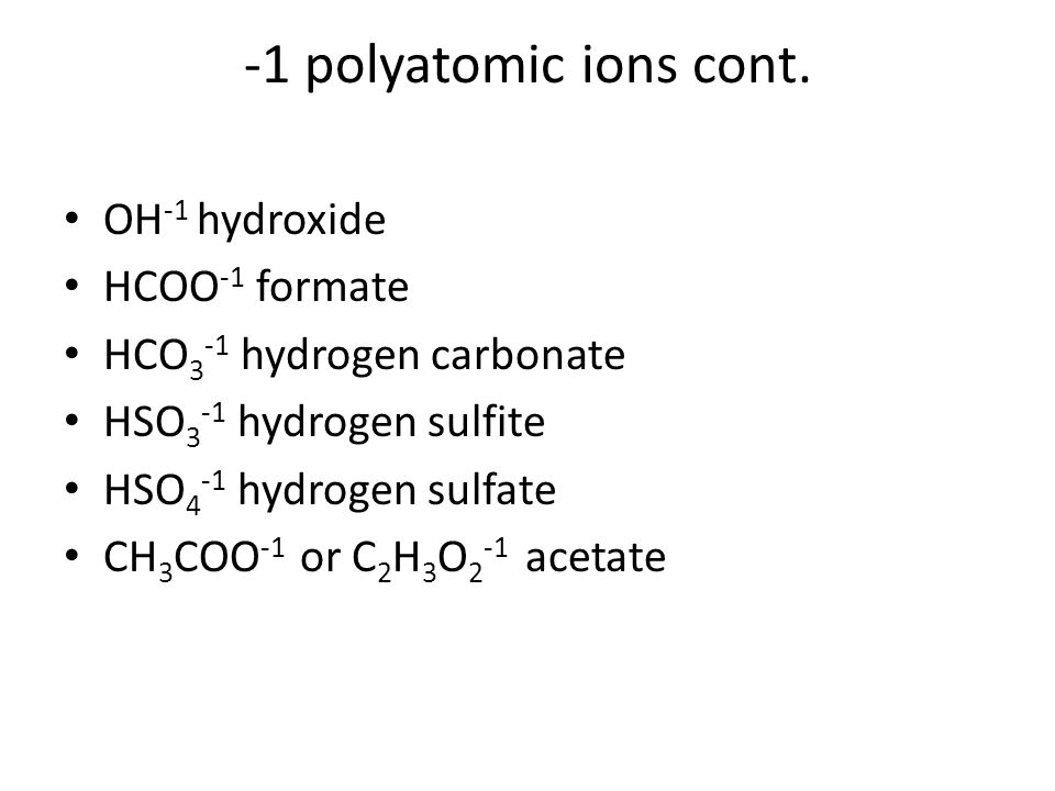 -1 polyatomic ions cont. OH-1 hydroxide HCOO-1 formate