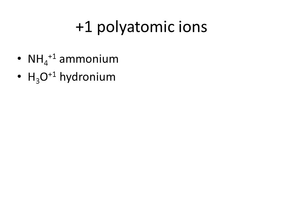 +1 polyatomic ions NH4+1 ammonium H3O+1 hydronium