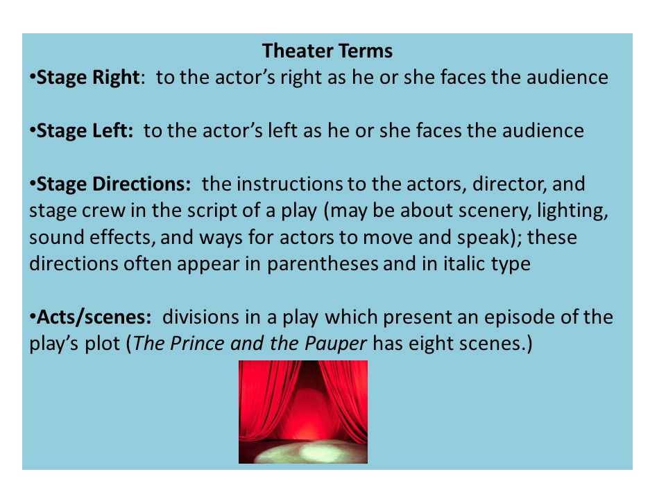 Theater Terms Stage Right: to the actor's right as he or she faces the audience. Stage Left: to the actor's left as he or she faces the audience.