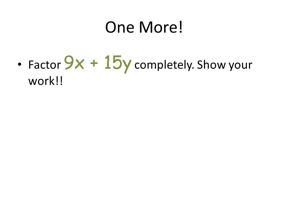 One More! Factor 9x + 15y completely. Show your work!!