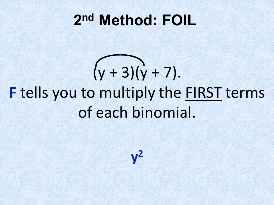 2nd Method: FOIL (y + 3)(y + 7). F tells you to multiply the FIRST terms of each binomial. y2