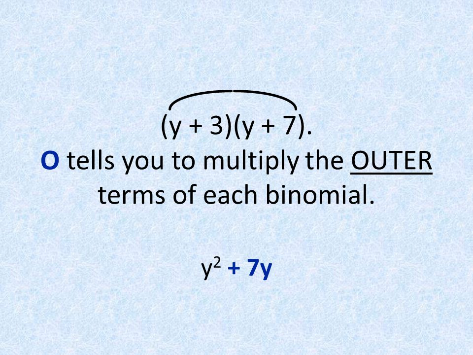 (y + 3)(y + 7). O tells you to multiply the OUTER terms of each binomial.