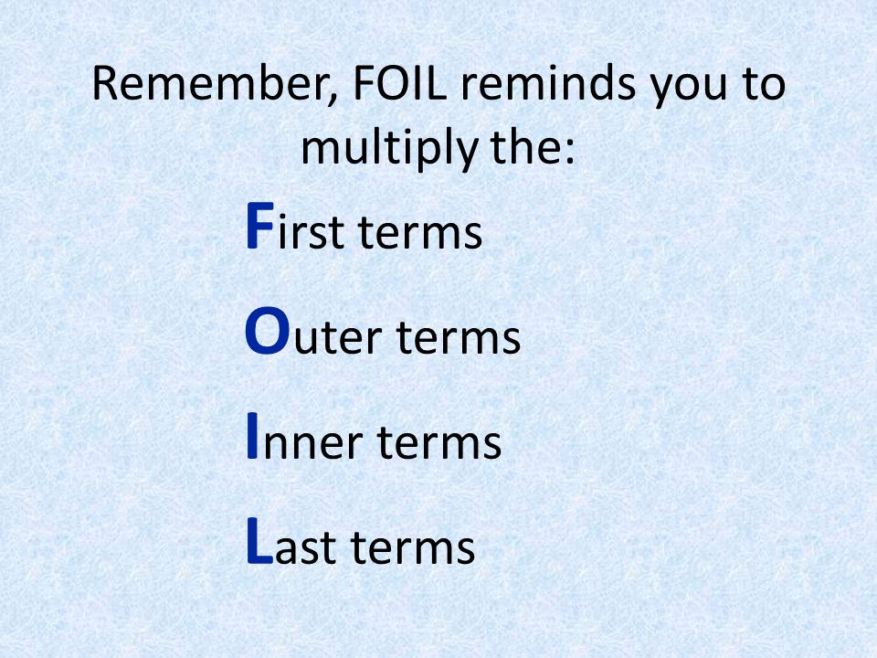 Remember, FOIL reminds you to multiply the: