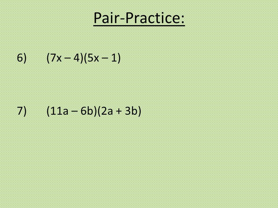 Pair-Practice: 6) (7x – 4)(5x – 1) 7) (11a – 6b)(2a + 3b)