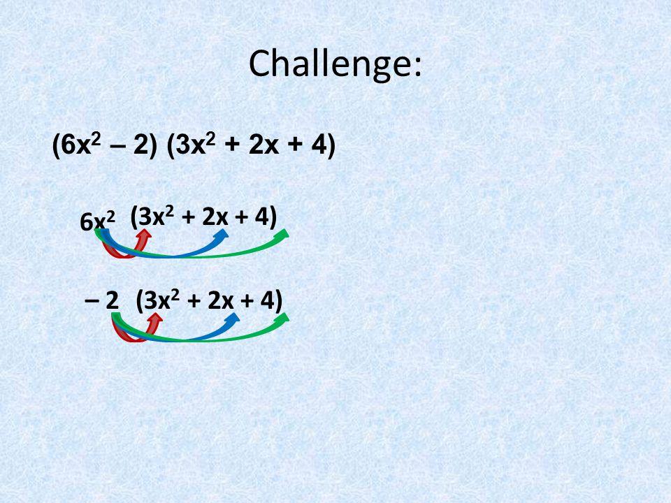 Challenge: (6x2 – 2) (3x2 + 2x + 4) (3x2 + 2x + 4) 6x2 – 2