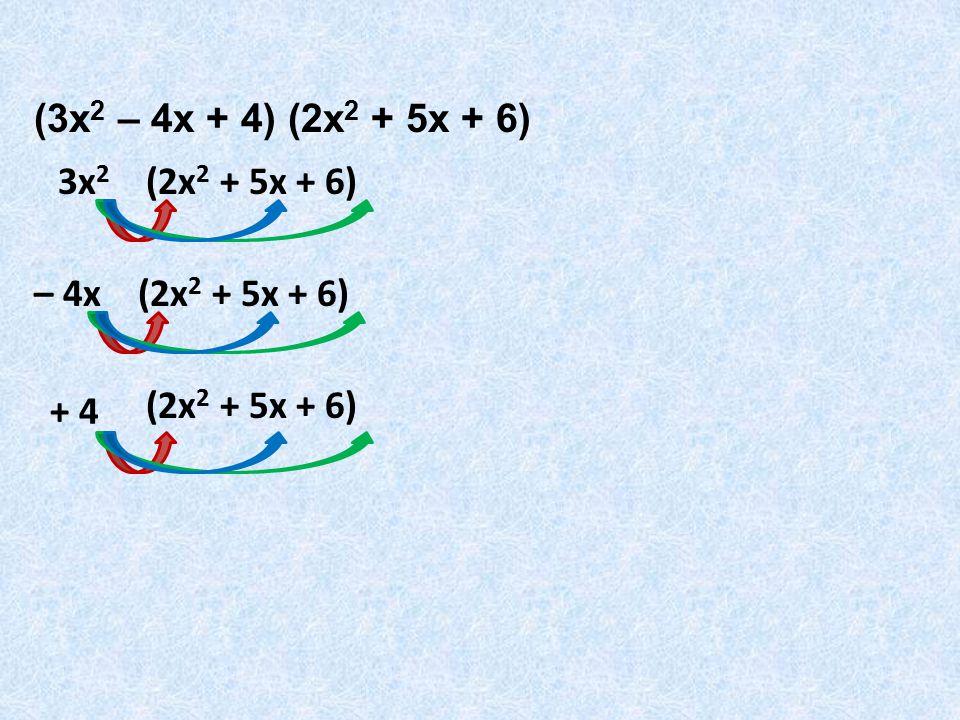 (3x2 – 4x + 4) (2x2 + 5x + 6) 3x2 (2x2 + 5x + 6) – 4x (2x2 + 5x + 6) + 4 (2x2 + 5x + 6)