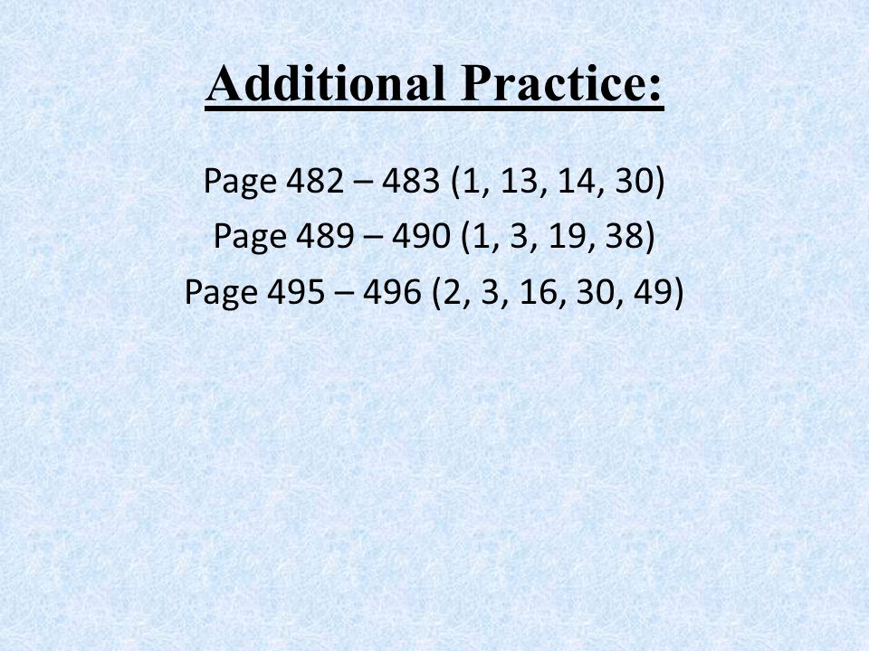Additional Practice: Page 482 – 483 (1, 13, 14, 30) Page 489 – 490 (1, 3, 19, 38) Page 495 – 496 (2, 3, 16, 30, 49)