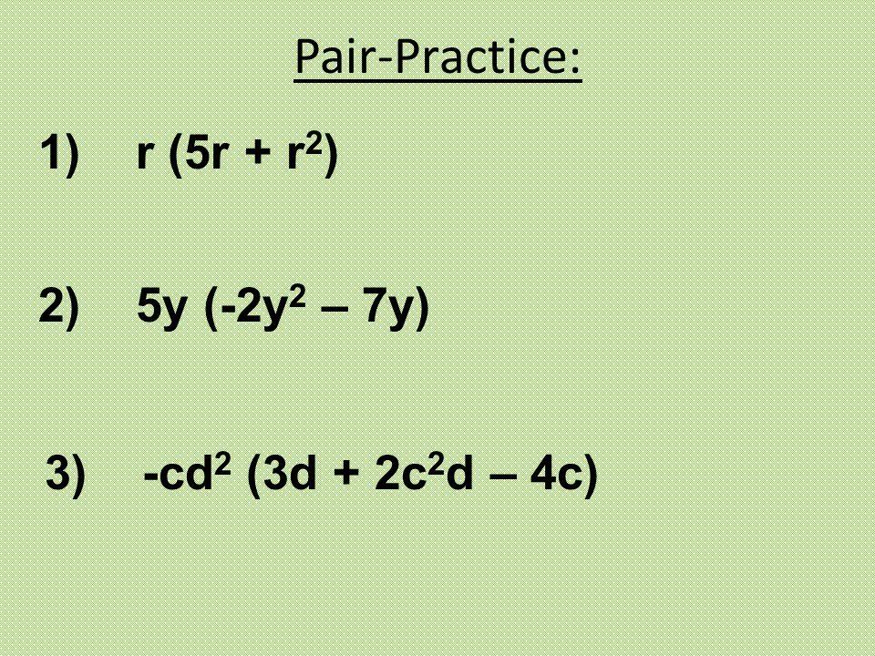 Pair-Practice: 1) r (5r + r2) 2) 5y (-2y2 – 7y)