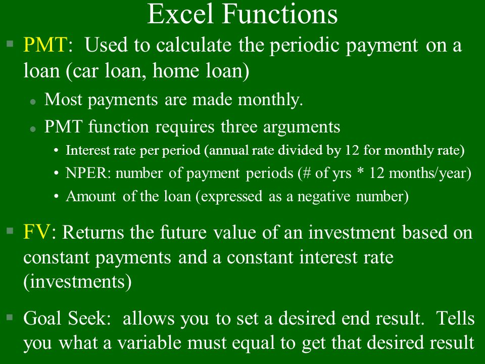 Excel Functions PMT: Used to calculate the periodic payment on a loan (car loan, home loan) Most payments are made monthly.