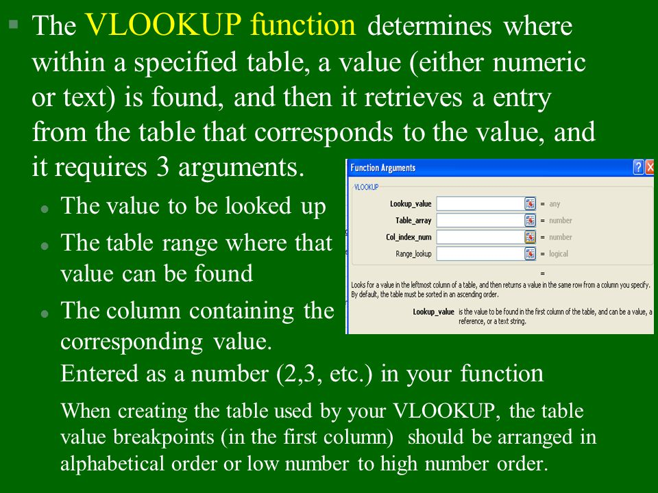 The VLOOKUP function determines where within a specified table, a value (either numeric or text) is found, and then it retrieves a entry from the table that corresponds to the value, and it requires 3 arguments.