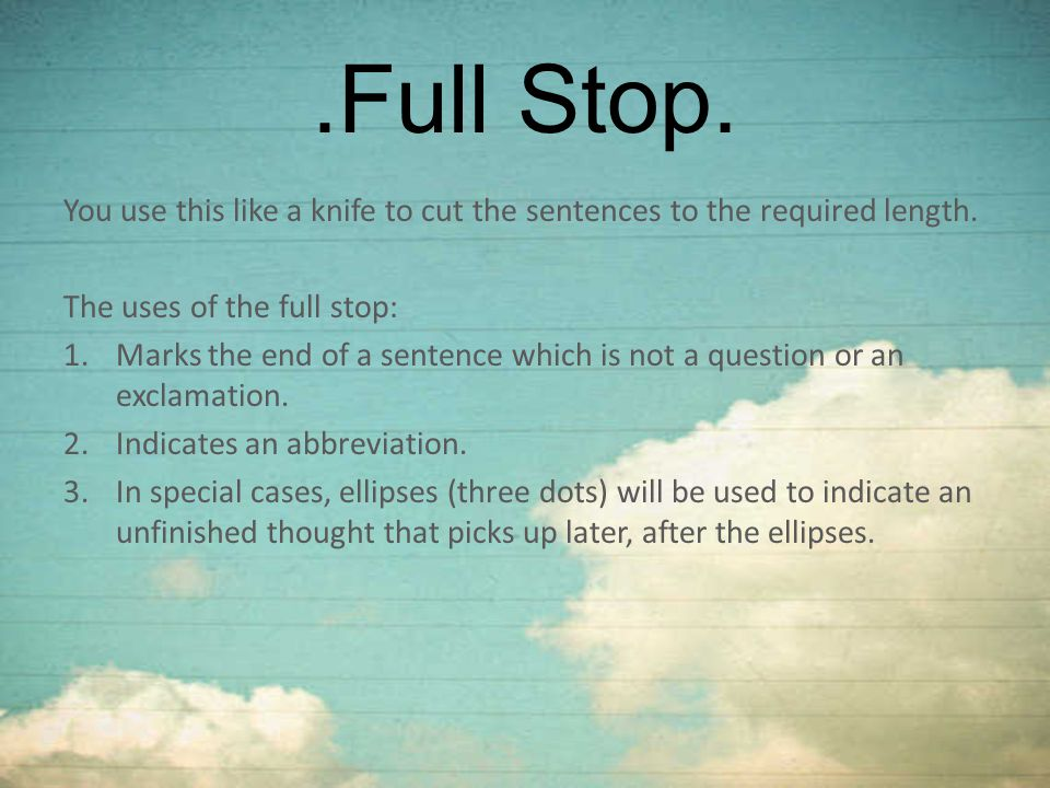 .Full Stop. You use this like a knife to cut the sentences to the required length. The uses of the full stop: