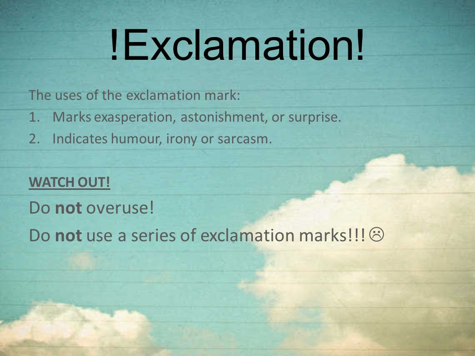 !Exclamation! Do not overuse!