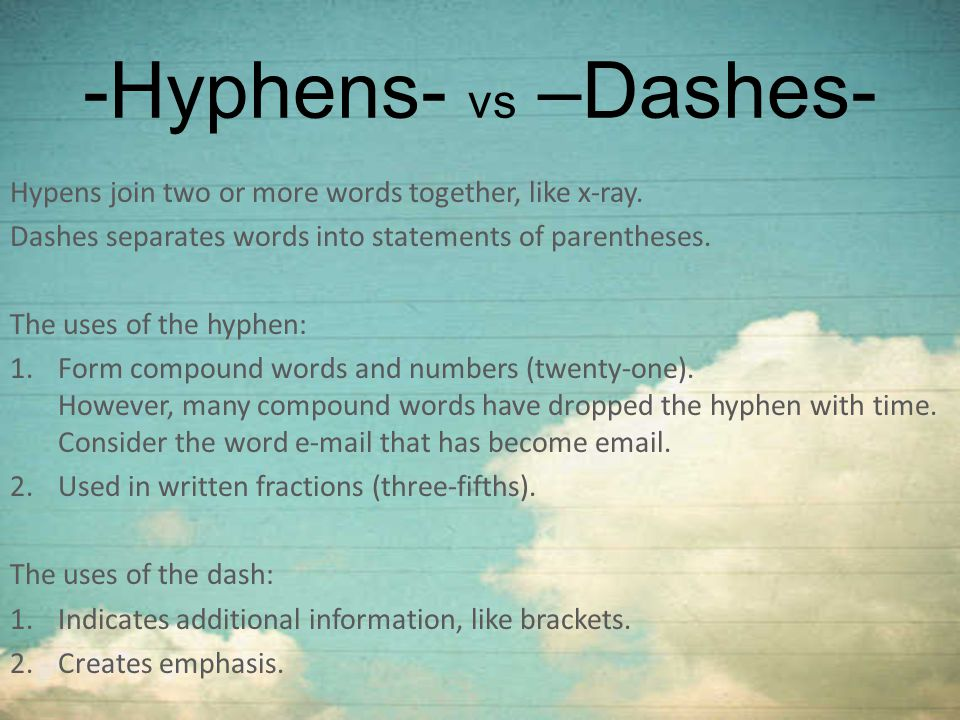 -Hyphens- vs –Dashes- Hypens join two or more words together, like x-ray. Dashes separates words into statements of parentheses.