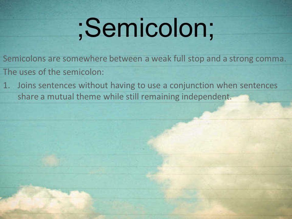 ;Semicolon; Semicolons are somewhere between a weak full stop and a strong comma. The uses of the semicolon:
