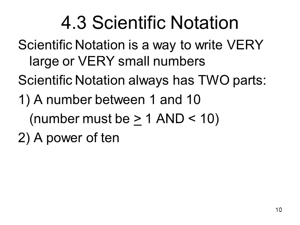 4.3 Scientific Notation Scientific Notation is a way to write VERY large or VERY small numbers. Scientific Notation always has TWO parts: