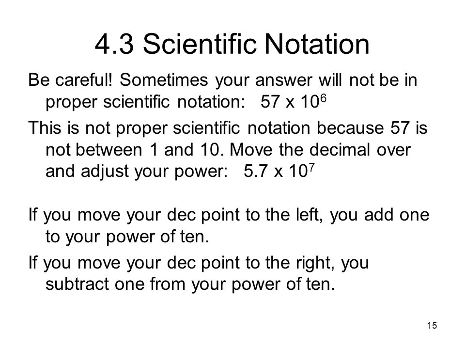 4.3 Scientific Notation Be careful! Sometimes your answer will not be in proper scientific notation: 57 x 106.