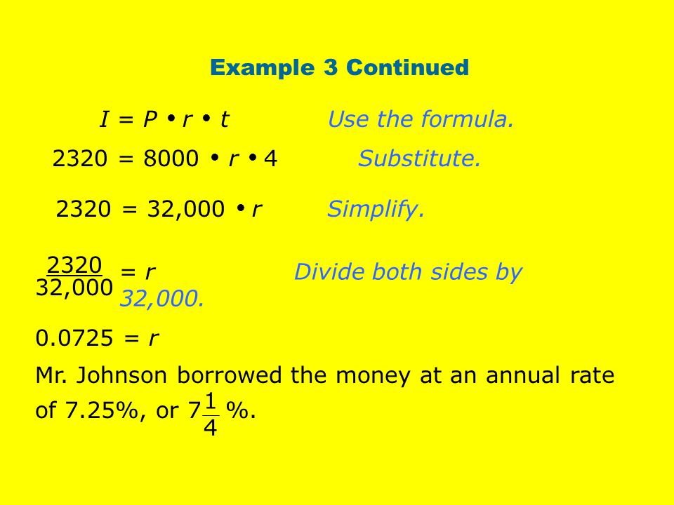 Example 3 Continued I = P  r  t Use the formula. 2320 = 8000  r  4 Substitute. 2320 = 32,000  r Simplify.