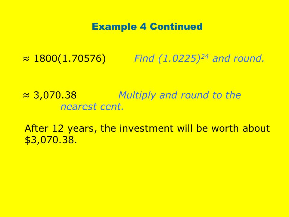 Example 4 Continued ≈ 1800(1.70576) Find (1.0225)24 and round. ≈ 3,070.38 Multiply and round to the nearest cent.