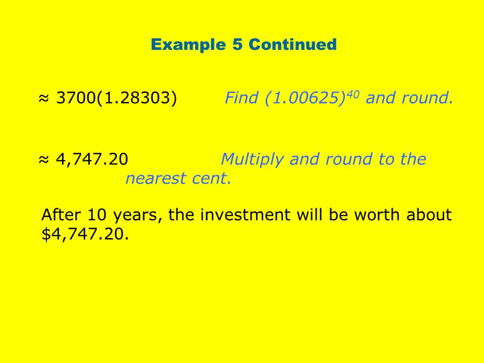 Example 5 Continued ≈ 3700(1.28303) Find (1.00625)40 and round. ≈ 4,747.20 Multiply and round to the nearest cent.