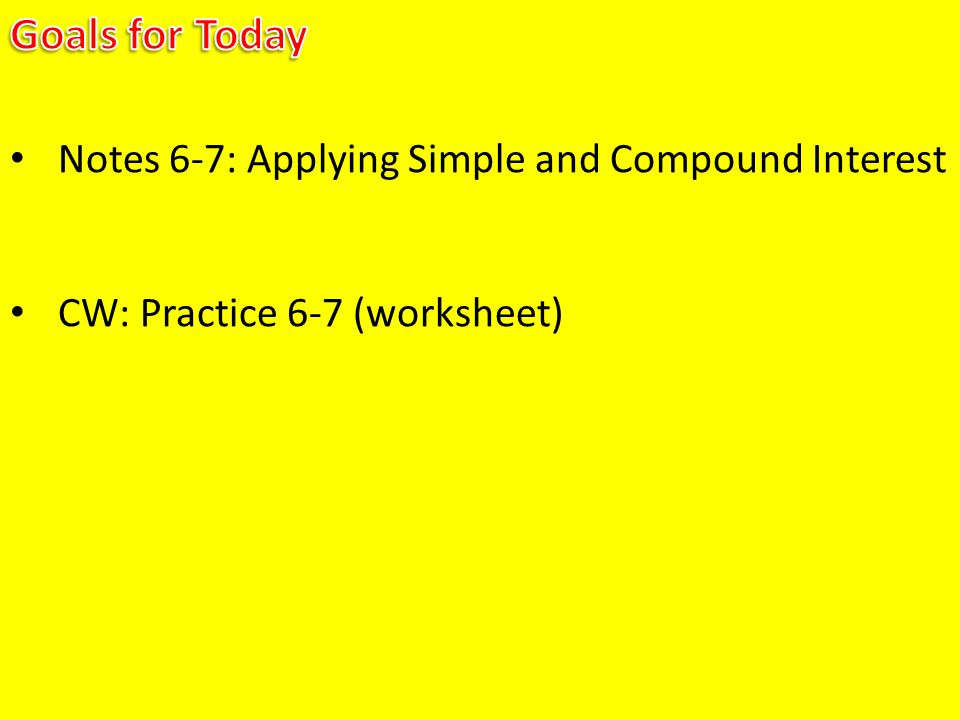 Goals for Today Notes 6-7: Applying Simple and Compound Interest