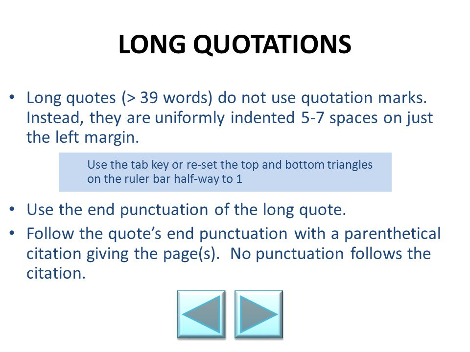 LONG QUOTATIONS Long quotes (> 39 words) do not use quotation marks. Instead, they are uniformly indented 5-7 spaces on just the left margin.