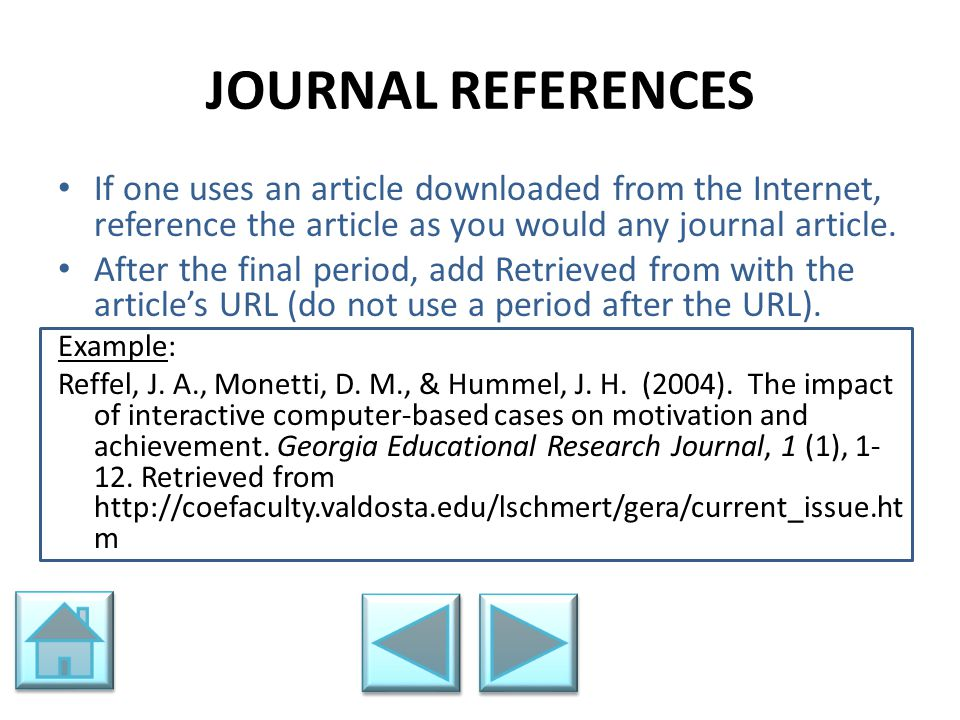 JOURNAL REFERENCES If one uses an article downloaded from the Internet, reference the article as you would any journal article.
