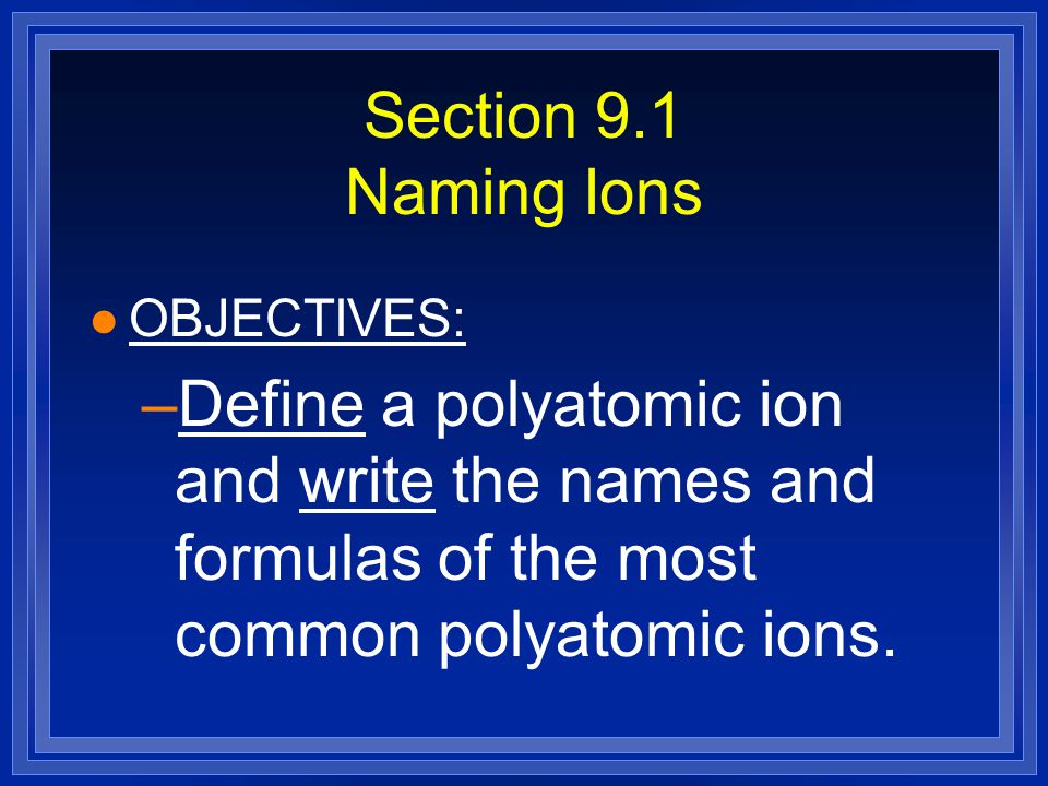 Section 9.1 Naming Ions OBJECTIVES: Define a polyatomic ion and write the names and formulas of the most common polyatomic ions.