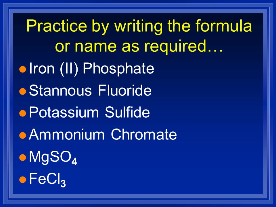Practice by writing the formula or name as required…