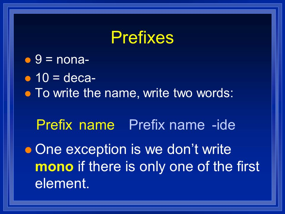 Prefixes 9 = nona- 10 = deca- To write the name, write two words: One exception is we don't write mono if there is only one of the first element.