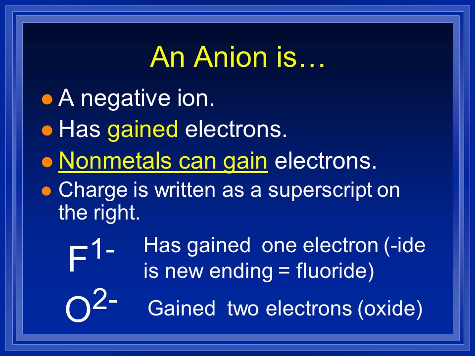 F1- O2- An Anion is… A negative ion. Has gained electrons.