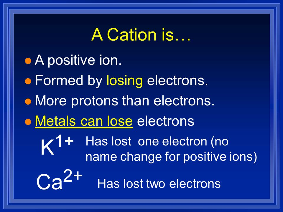 K1+ Ca2+ A Cation is… A positive ion. Formed by losing electrons.