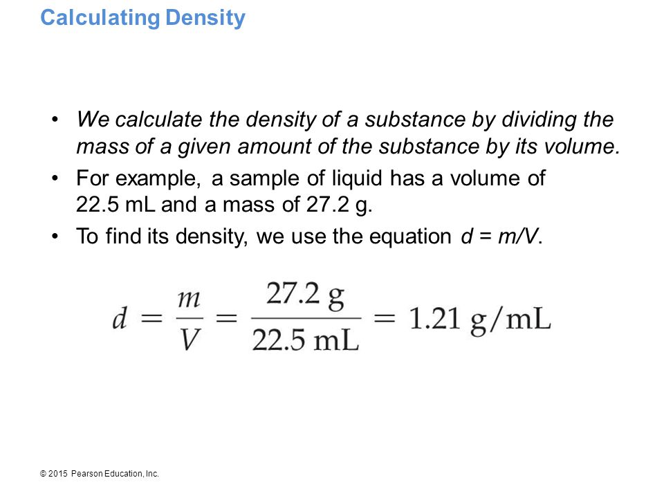 Calculating Density We calculate the density of a substance by dividing the mass of a given amount of the substance by its volume.