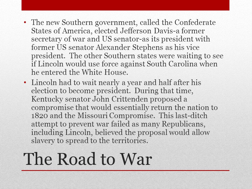 The new Southern government, called the Confederate States of America, elected Jefferson Davis-a former secretary of war and US senator-as its president with former US senator Alexander Stephens as his vice president. The other Southern states were waiting to see if Lincoln would use force against South Carolina when he entered the White House.