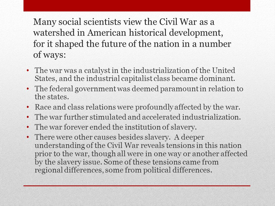 Many social scientists view the Civil War as a watershed in American historical development, for it shaped the future of the nation in a number of ways: