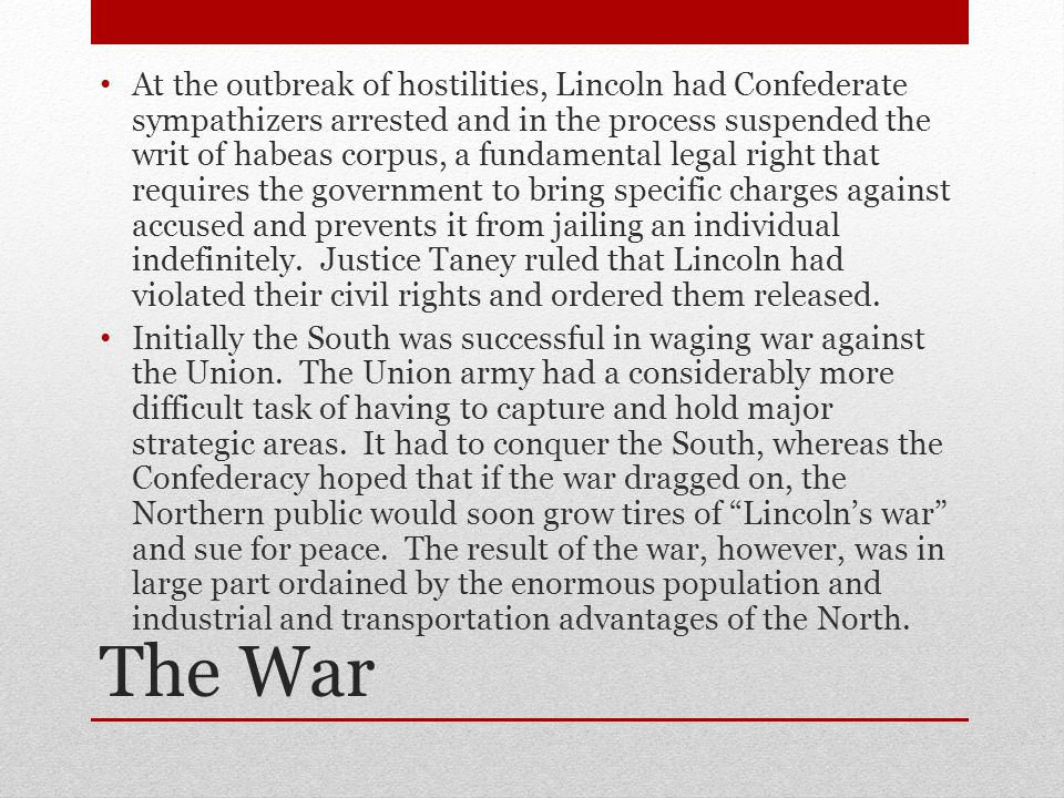 At the outbreak of hostilities, Lincoln had Confederate sympathizers arrested and in the process suspended the writ of habeas corpus, a fundamental legal right that requires the government to bring specific charges against accused and prevents it from jailing an individual indefinitely. Justice Taney ruled that Lincoln had violated their civil rights and ordered them released.