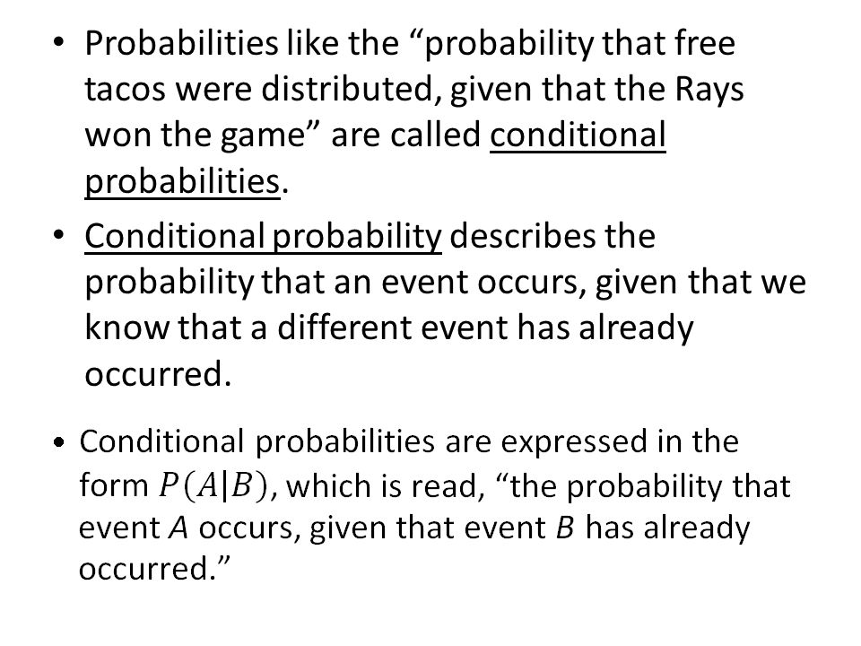 Probabilities like the probability that free tacos were distributed, given that the Rays won the game are called conditional probabilities.